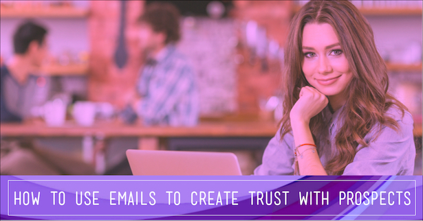 How to Use Email to Create Unshakable Trust with Your Prospects